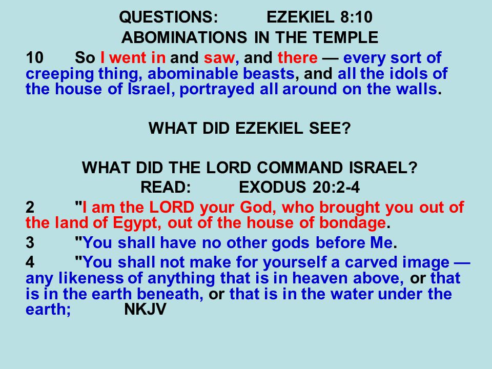 QUESTIONS:EZEKIEL 8:10 ABOMINATIONS IN THE TEMPLE 10So I went in and saw, and there — every sort of creeping thing, abominable beasts, and all the ido