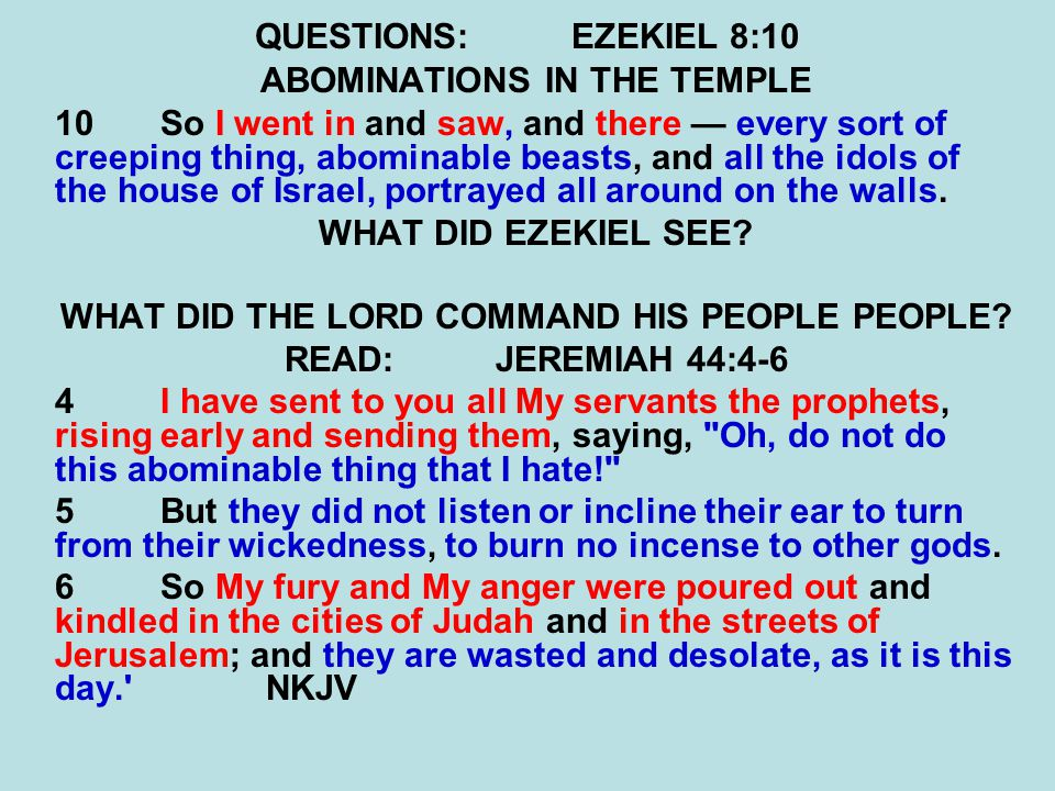 QUESTIONS:EZEKIEL 8:10 ABOMINATIONS IN THE TEMPLE 10So I went in and saw, and there — every sort of creeping thing, abominable beasts, and all the idols of the house of Israel, portrayed all around on the walls.