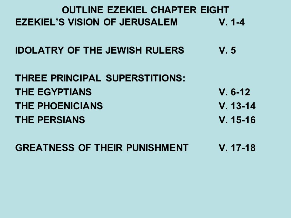 OUTLINE EZEKIEL CHAPTER EIGHT EZEKIEL'S VISION OF JERUSALEMV. 1-4 IDOLATRY OF THE JEWISH RULERS V. 5 THREE PRINCIPAL SUPERSTITIONS: THE EGYPTIANSV. 6-