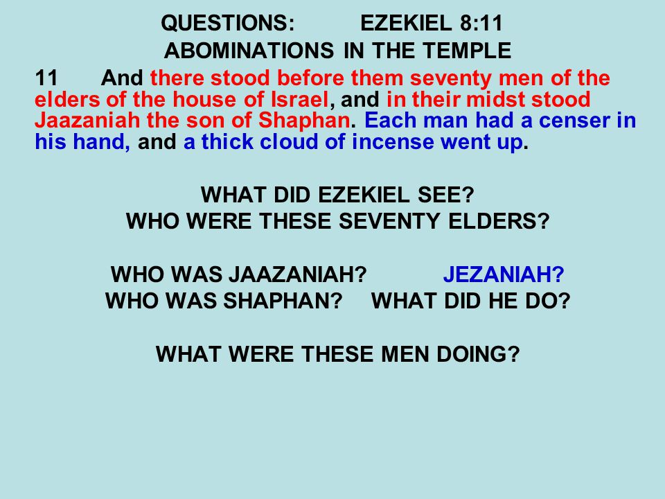 QUESTIONS:EZEKIEL 8:11 ABOMINATIONS IN THE TEMPLE 11And there stood before them seventy men of the elders of the house of Israel, and in their midst s