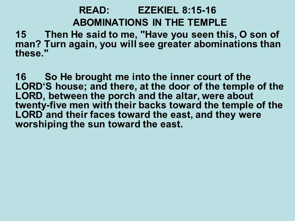 READ:EZEKIEL 8:15-16 ABOMINATIONS IN THE TEMPLE 15Then He said to me,