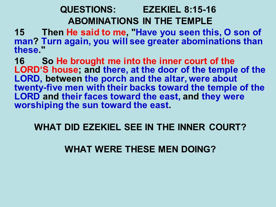 QUESTIONS:EZEKIEL 8:15-16 ABOMINATIONS IN THE TEMPLE 15Then He said to me,
