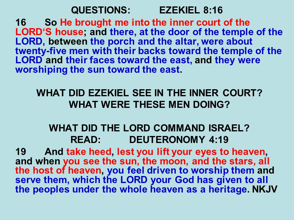 QUESTIONS:EZEKIEL 8:16 16So He brought me into the inner court of the LORD'S house; and there, at the door of the temple of the LORD, between the porch and the altar, were about twenty-five men with their backs toward the temple of the LORD and their faces toward the east, and they were worshiping the sun toward the east.