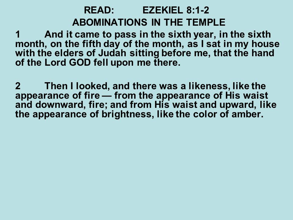 READ:EZEKIEL 8:1-2 ABOMINATIONS IN THE TEMPLE 1And it came to pass in the sixth year, in the sixth month, on the fifth day of the month, as I sat in my house with the elders of Judah sitting before me, that the hand of the Lord GOD fell upon me there.