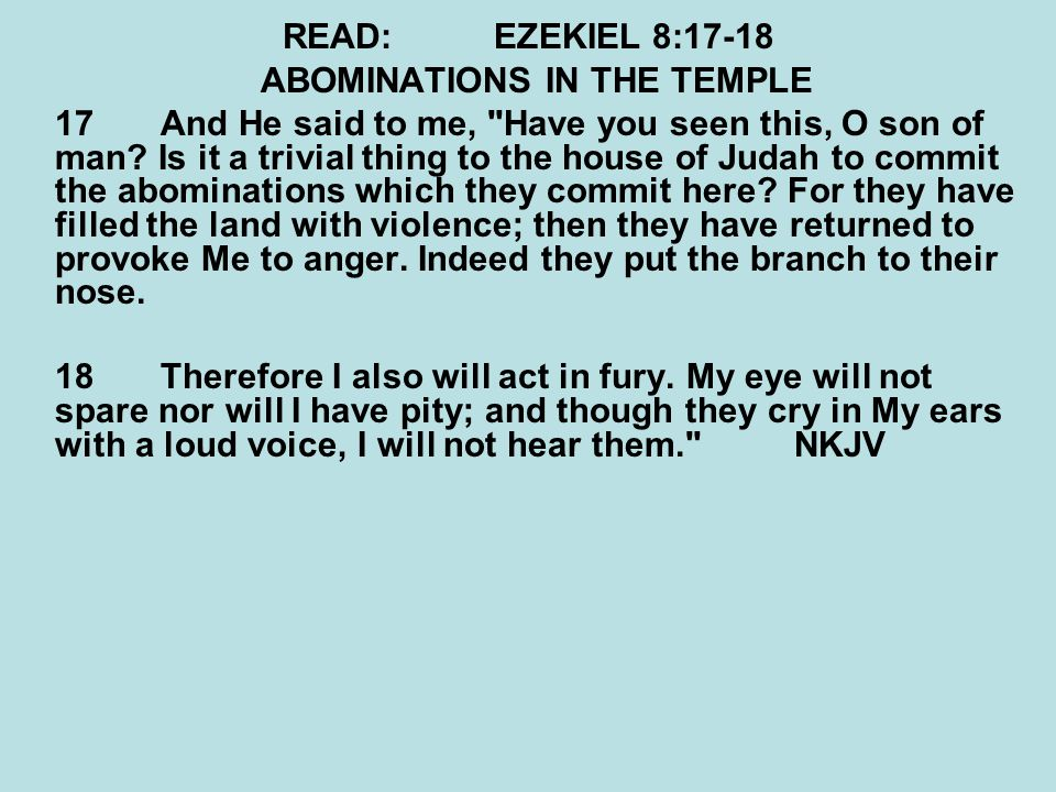 READ:EZEKIEL 8:17-18 ABOMINATIONS IN THE TEMPLE 17 And He said to me,