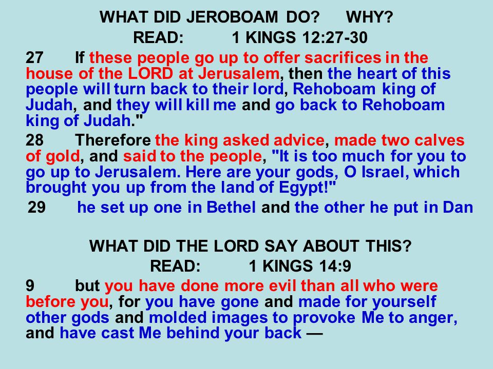 WHAT DID JEROBOAM DO?WHY? READ:1 KINGS 12:27-30 27 If these people go up to offer sacrifices in the house of the LORD at Jerusalem, then the heart of