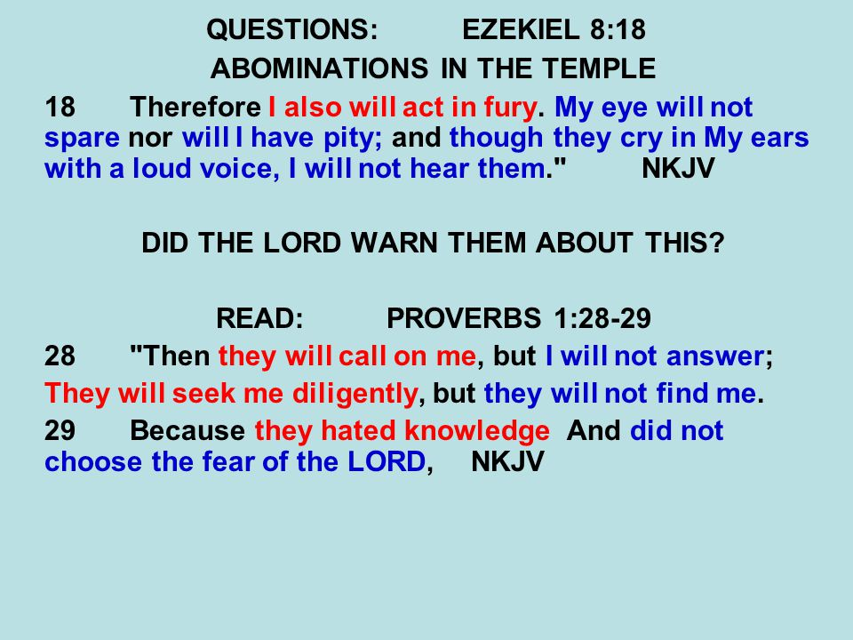 QUESTIONS:EZEKIEL 8:18 ABOMINATIONS IN THE TEMPLE 18 Therefore I also will act in fury. My eye will not spare nor will I have pity; and though they cr