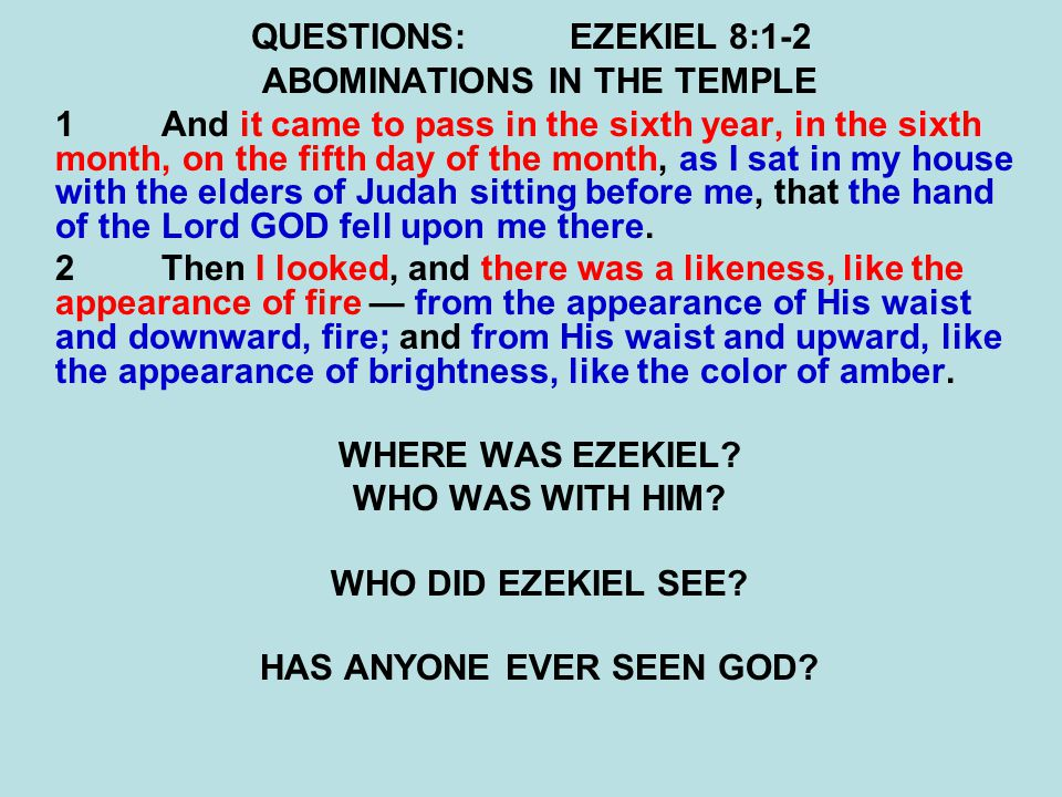 QUESTIONS:EZEKIEL 8:1-2 ABOMINATIONS IN THE TEMPLE 1And it came to pass in the sixth year, in the sixth month, on the fifth day of the month, as I sat in my house with the elders of Judah sitting before me, that the hand of the Lord GOD fell upon me there.