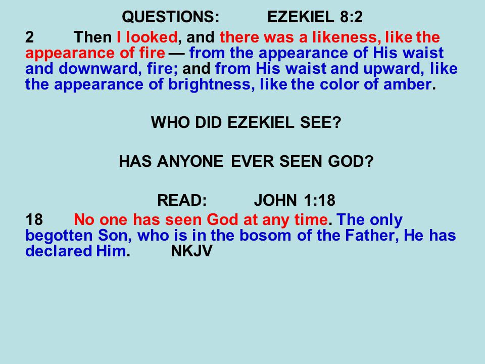 QUESTIONS:EZEKIEL 8:2 2Then I looked, and there was a likeness, like the appearance of fire — from the appearance of His waist and downward, fire; and from His waist and upward, like the appearance of brightness, like the color of amber.