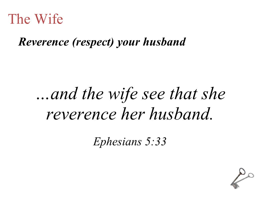 The Wife …and the wife see that she reverence her husband.