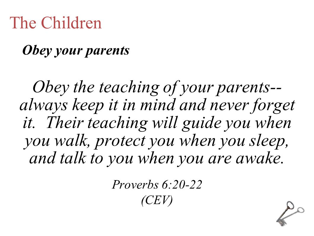 The Children Obey the teaching of your parents-- always keep it in mind and never forget it.