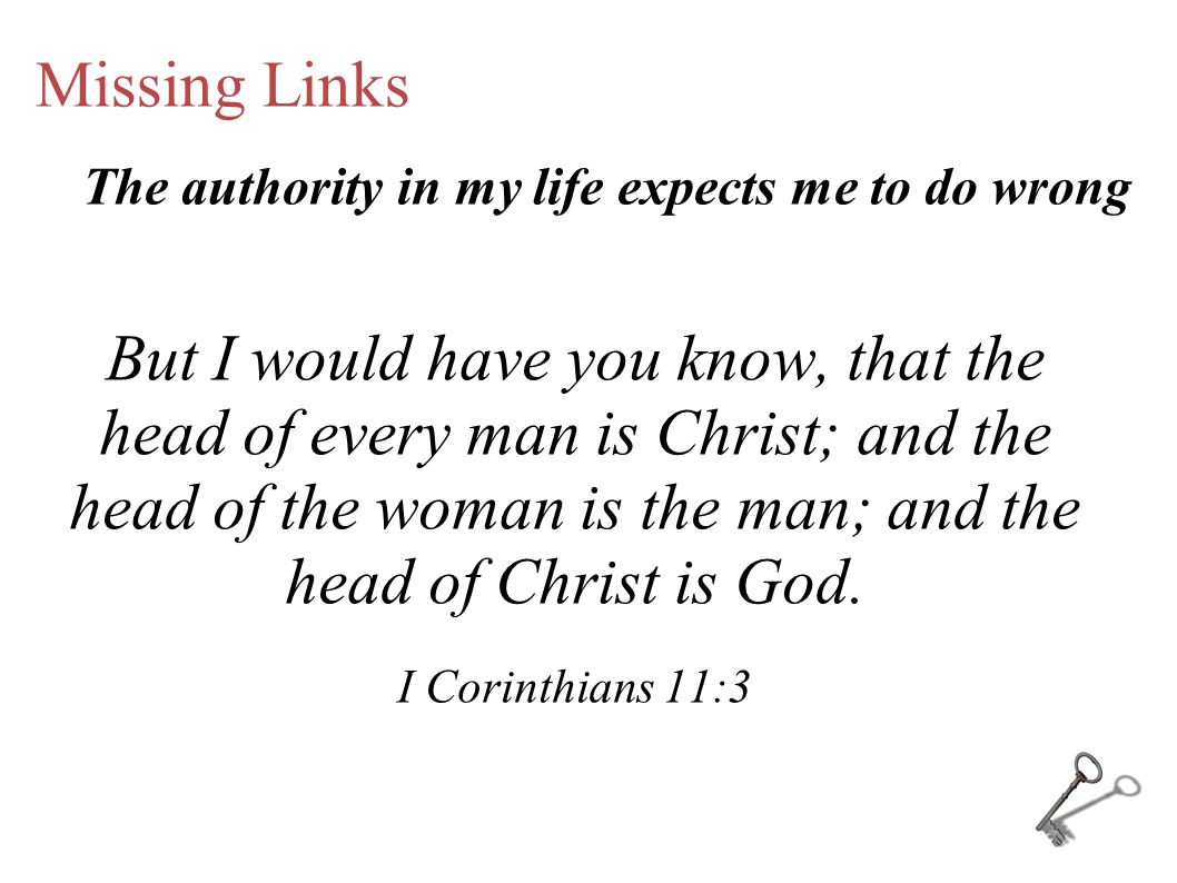 Missing Links But I would have you know, that the head of every man is Christ; and the head of the woman is the man; and the head of Christ is God.