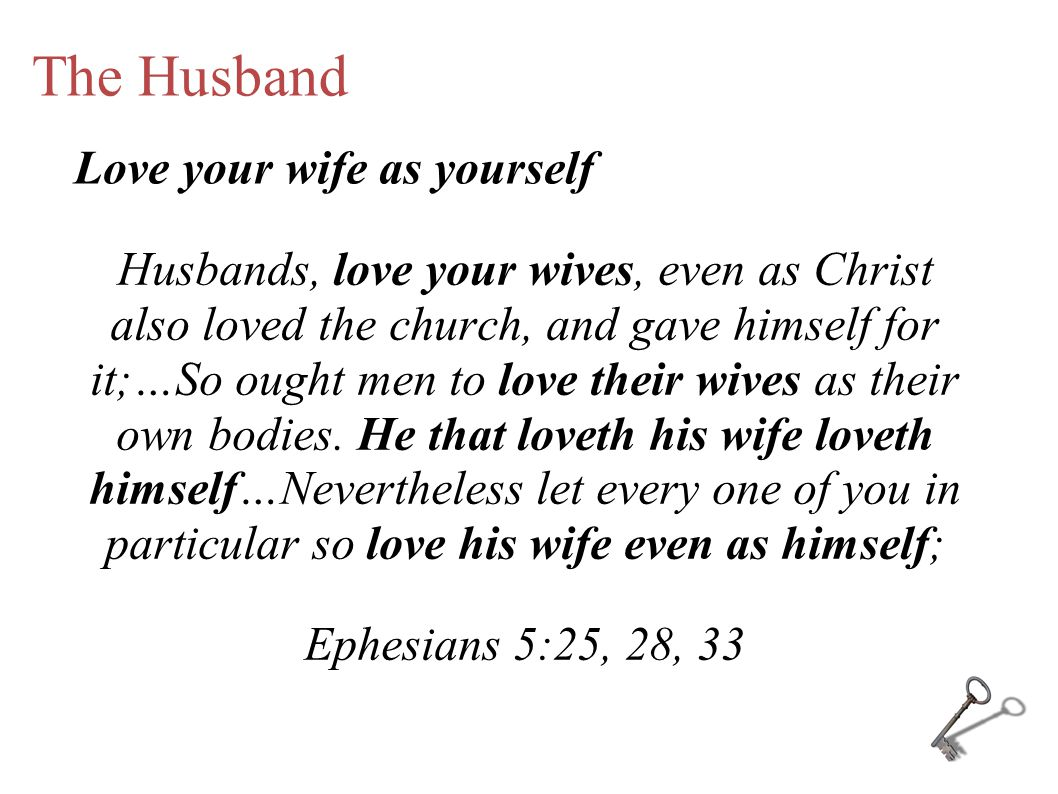 The Husband Husbands, love your wives, even as Christ also loved the church, and gave himself for it;…So ought men to love their wives as their own bodies.