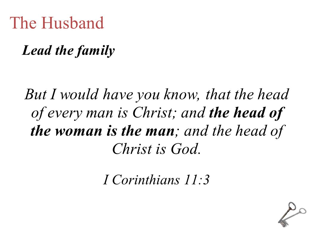 The Husband But I would have you know, that the head of every man is Christ; and the head of the woman is the man; and the head of Christ is God.