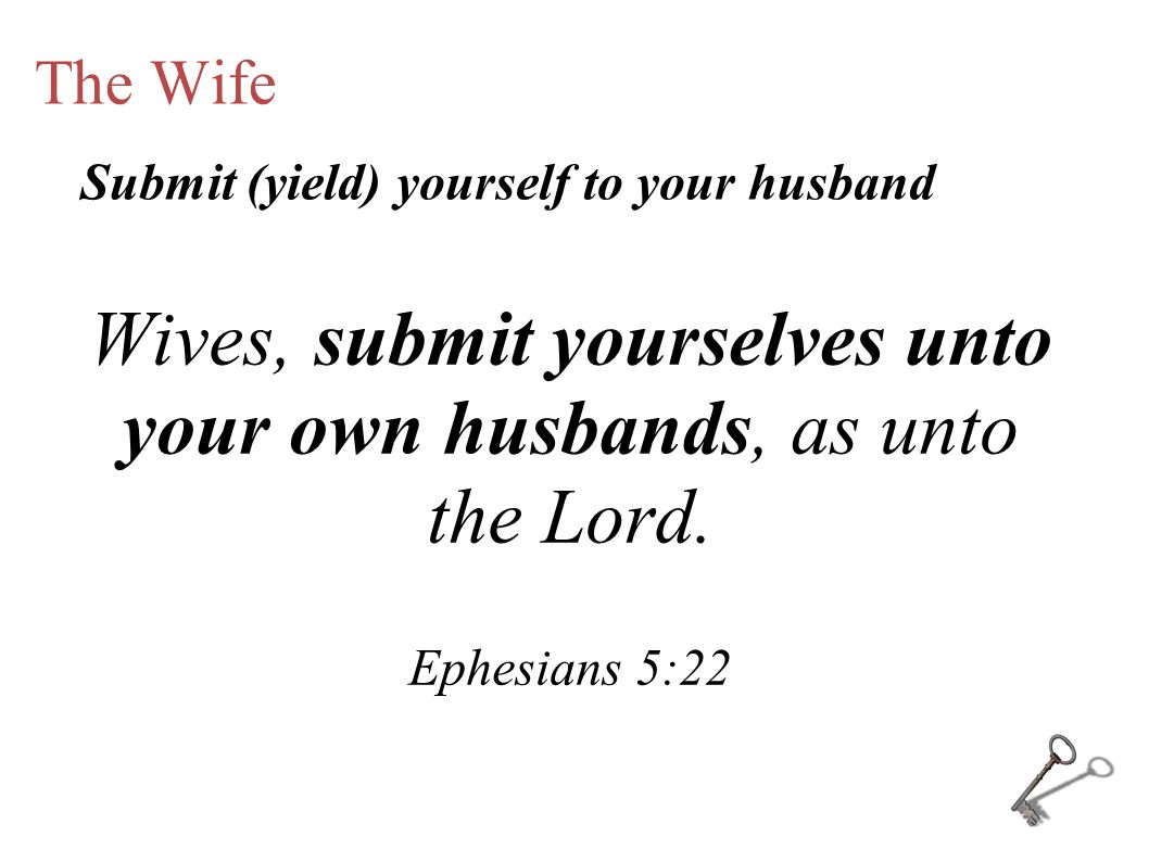 The Wife Wives, submit yourselves unto your own husbands, as unto the Lord.