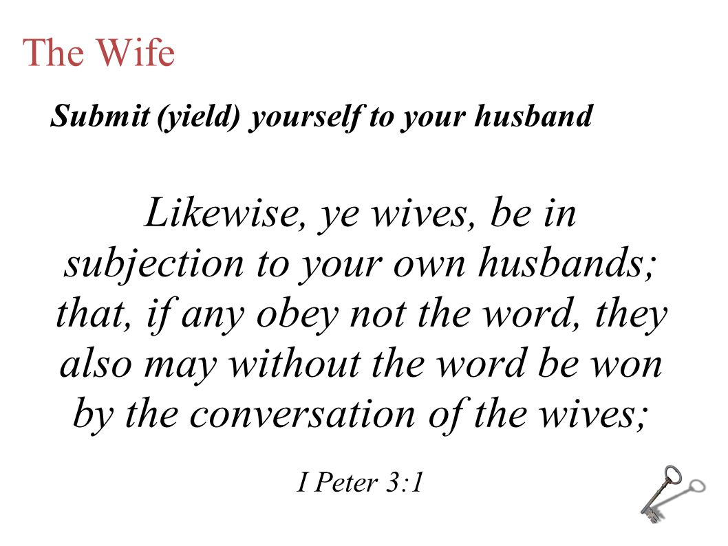 The Wife Likewise, ye wives, be in subjection to your own husbands; that, if any obey not the word, they also may without the word be won by the conversation of the wives; I Peter 3:1 Submit (yield) yourself to your husband