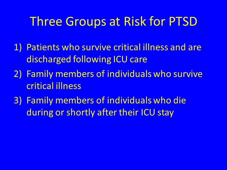 Three Groups at Risk for PTSD 1)Patients who survive critical illness and are discharged following ICU care 2)Family members of individuals who survive critical illness 3)Family members of individuals who die during or shortly after their ICU stay