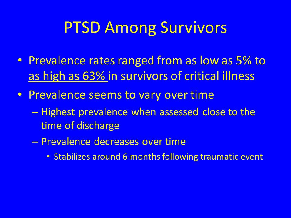 PTSD Among Survivors Prevalence rates ranged from as low as 5% to as high as 63% in survivors of critical illness Prevalence seems to vary over time – Highest prevalence when assessed close to the time of discharge – Prevalence decreases over time Stabilizes around 6 months following traumatic event