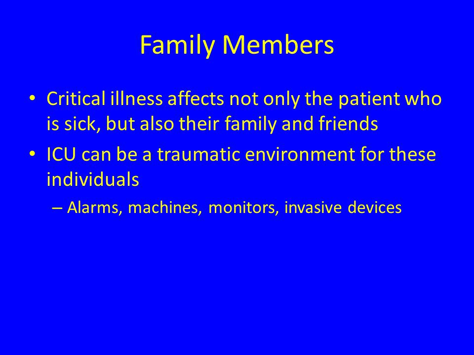 Family Members Critical illness affects not only the patient who is sick, but also their family and friends ICU can be a traumatic environment for these individuals – Alarms, machines, monitors, invasive devices