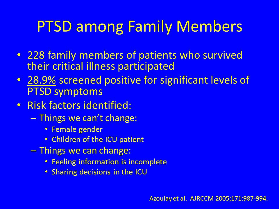 PTSD among Family Members 228 family members of patients who survived their critical illness participated 28.9% screened positive for significant levels of PTSD symptoms Risk factors identified: – Things we can't change: Female gender Children of the ICU patient – Things we can change: Feeling information is incomplete Sharing decisions in the ICU Azoulay et al.