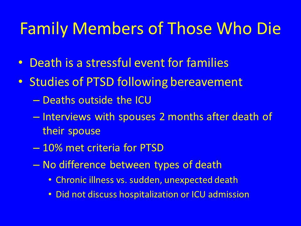 Family Members of Those Who Die Death is a stressful event for families Studies of PTSD following bereavement – Deaths outside the ICU – Interviews with spouses 2 months after death of their spouse – 10% met criteria for PTSD – No difference between types of death Chronic illness vs.