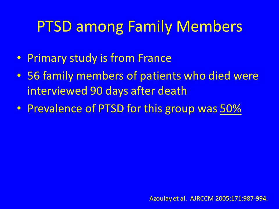 PTSD among Family Members Primary study is from France 56 family members of patients who died were interviewed 90 days after death Prevalence of PTSD for this group was 50% Azoulay et al.