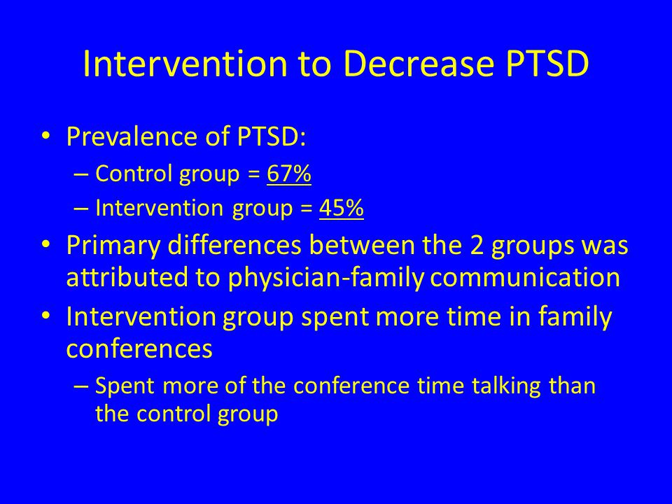 Intervention to Decrease PTSD Prevalence of PTSD: – Control group = 67% – Intervention group = 45% Primary differences between the 2 groups was attributed to physician-family communication Intervention group spent more time in family conferences – Spent more of the conference time talking than the control group