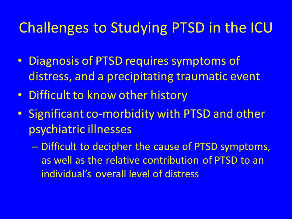Challenges to Studying PTSD in the ICU Diagnosis of PTSD requires symptoms of distress, and a precipitating traumatic event Difficult to know other history Significant co-morbidity with PTSD and other psychiatric illnesses – Difficult to decipher the cause of PTSD symptoms, as well as the relative contribution of PTSD to an individual's overall level of distress