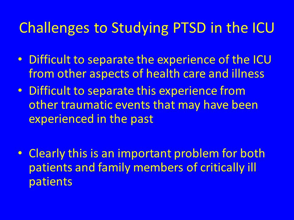 Challenges to Studying PTSD in the ICU Difficult to separate the experience of the ICU from other aspects of health care and illness Difficult to separate this experience from other traumatic events that may have been experienced in the past Clearly this is an important problem for both patients and family members of critically ill patients