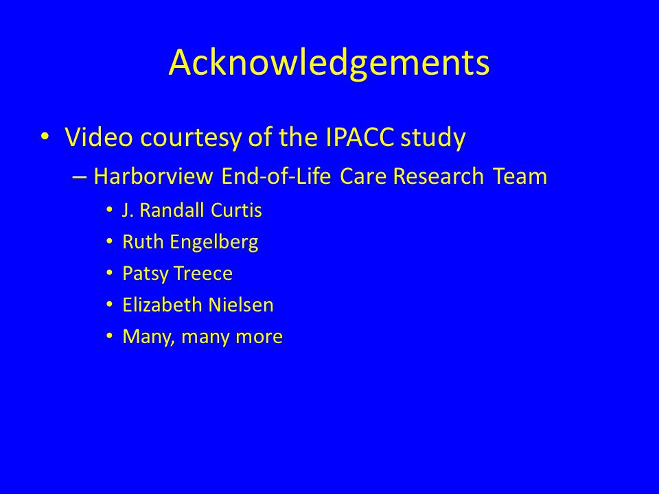 Acknowledgements Video courtesy of the IPACC study – Harborview End-of-Life Care Research Team J.
