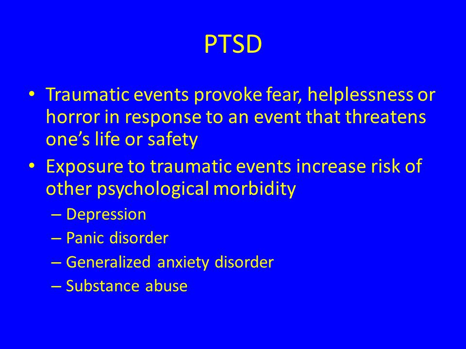 PTSD Traumatic events provoke fear, helplessness or horror in response to an event that threatens one's life or safety Exposure to traumatic events increase risk of other psychological morbidity – Depression – Panic disorder – Generalized anxiety disorder – Substance abuse