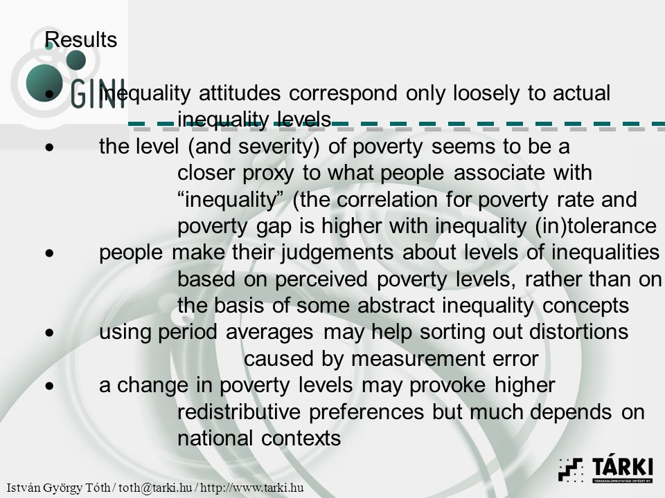 István György Tóth / toth@tarki.hu / http://www.tarki.hu Results  inequality attitudes correspond only loosely to actual inequality levels  the level (and severity) of poverty seems to be a closer proxy to what people associate with inequality (the correlation for poverty rate and poverty gap is higher with inequality (in)tolerance  people make their judgements about levels of inequalities based on perceived poverty levels, rather than on the basis of some abstract inequality concepts  using period averages may help sorting out distortions caused by measurement error  a change in poverty levels may provoke higher redistributive preferences but much depends on national contexts