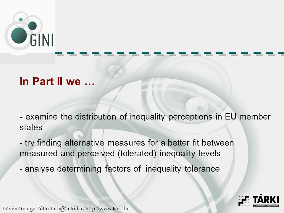 István György Tóth / toth@tarki.hu / http://www.tarki.hu In Part II we … - examine the distribution of inequality perceptions in EU member states - try finding alternative measures for a better fit between measured and perceived (tolerated) inequality levels - analyse determining factors of inequality tolerance