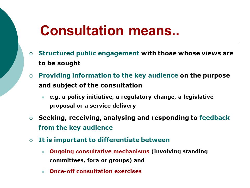 Consultation means..  Structured public engagement with those whose views are to be sought  Providing information to the key audience on the purpose
