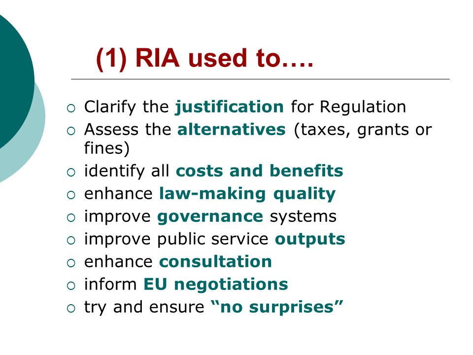 Some Recent RIAs  Report for Forfas, by ERM Environmental Resources Management Ireland Ltd., April 2005 Impact Assessment of the Proposed EU Chemical Policy (REACH)  Company Law Review Group, December 2005 Regulatory Impact Analysis on Directors' Compliance Statement  Financial Regulator, December 2005 Regulatory Impact Analysis on Consumer Protection Code  Environment, Heritage and Local Government, May 2006 Waste Management (End-of-Life Vehicles) Regulations 2006, S.I.