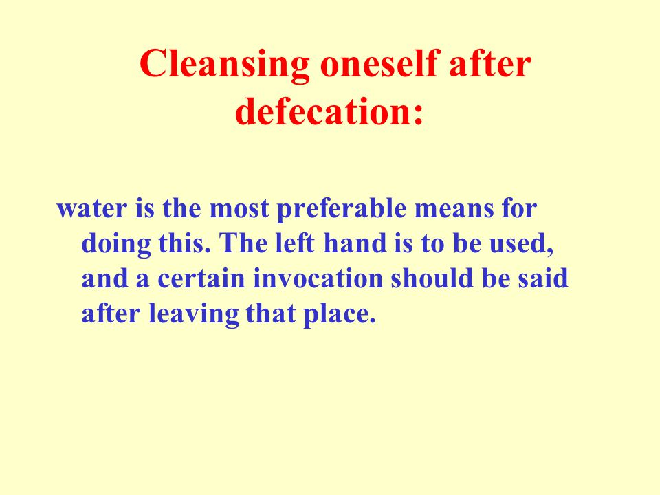 Cleansing oneself after defecation: water is the most preferable means for doing this. The left hand is to be used, and a certain invocation should be