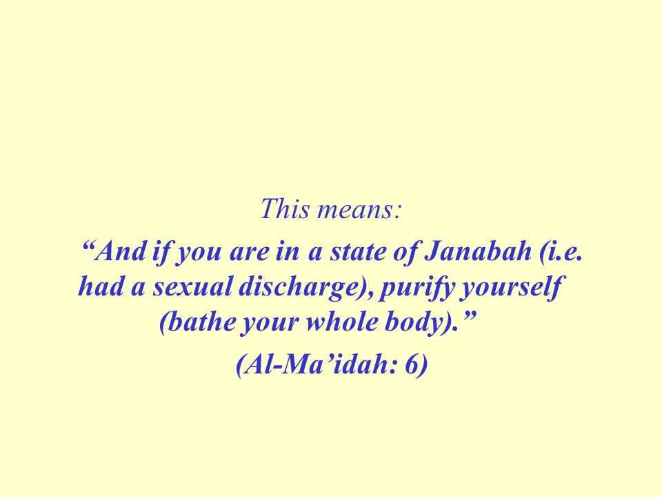 """This means: """"And if you are in a state of Janabah (i.e. had a sexual discharge), purify yourself (bathe your whole body)."""" (Al-Ma'idah: 6)"""