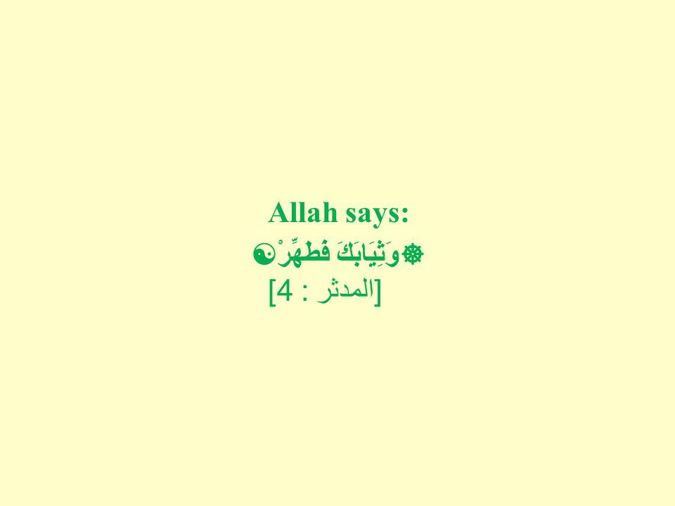 Allah says:  وَثِيَابَكَ فَطَهِّرْ  [ المدثر : 4]