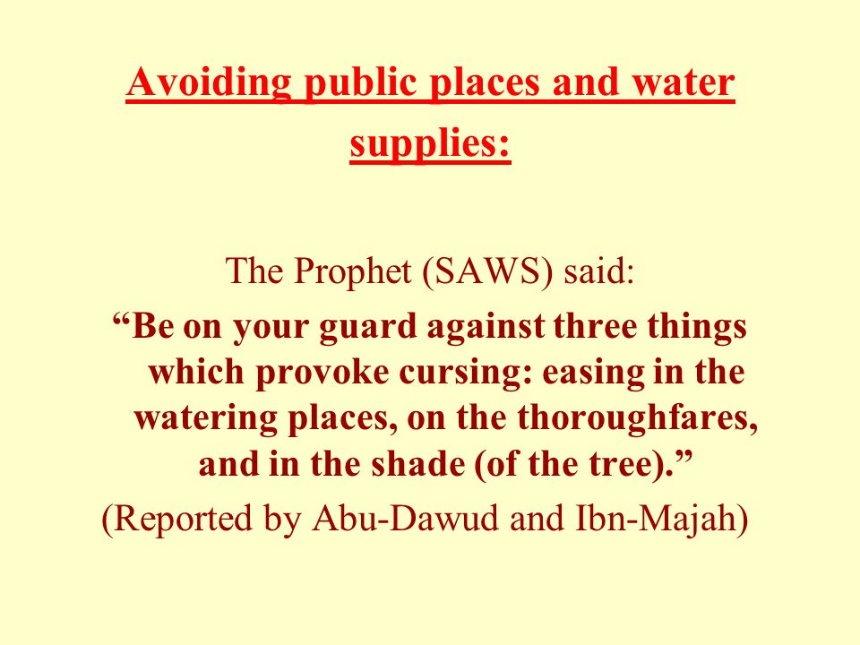 Avoiding public places and water supplies: The Prophet (SAWS) said: Be on your guard against three things which provoke cursing: easing in the watering places, on the thoroughfares, and in the shade (of the tree). (Reported by Abu-Dawud and Ibn-Majah)