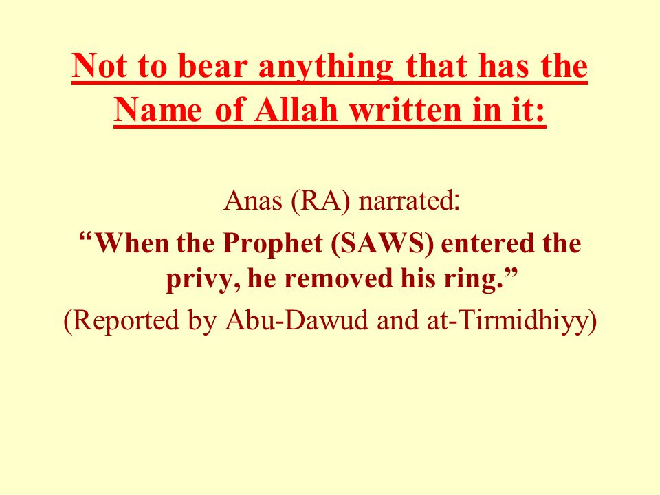 """Not to bear anything that has the Name of Allah written in it: Anas (RA) narrated: """"When the Prophet (SAWS) entered the privy, he removed his ring."""" ("""