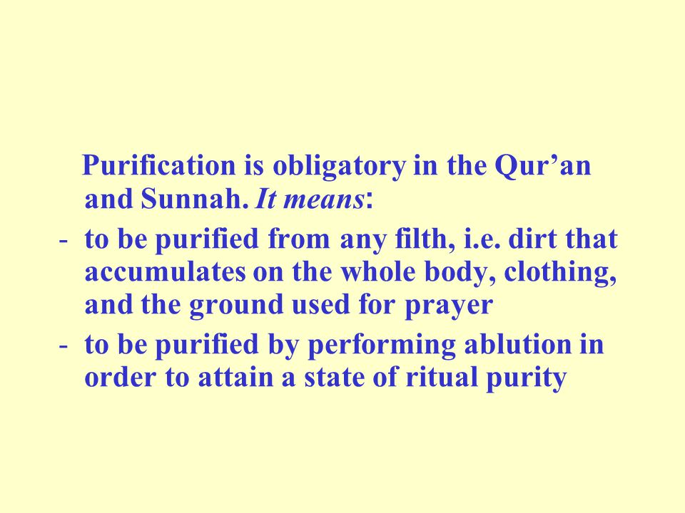 Purification is obligatory in the Qur'an and Sunnah. It means: -to be purified from any filth, i.e. dirt that accumulates on the whole body, clothing,