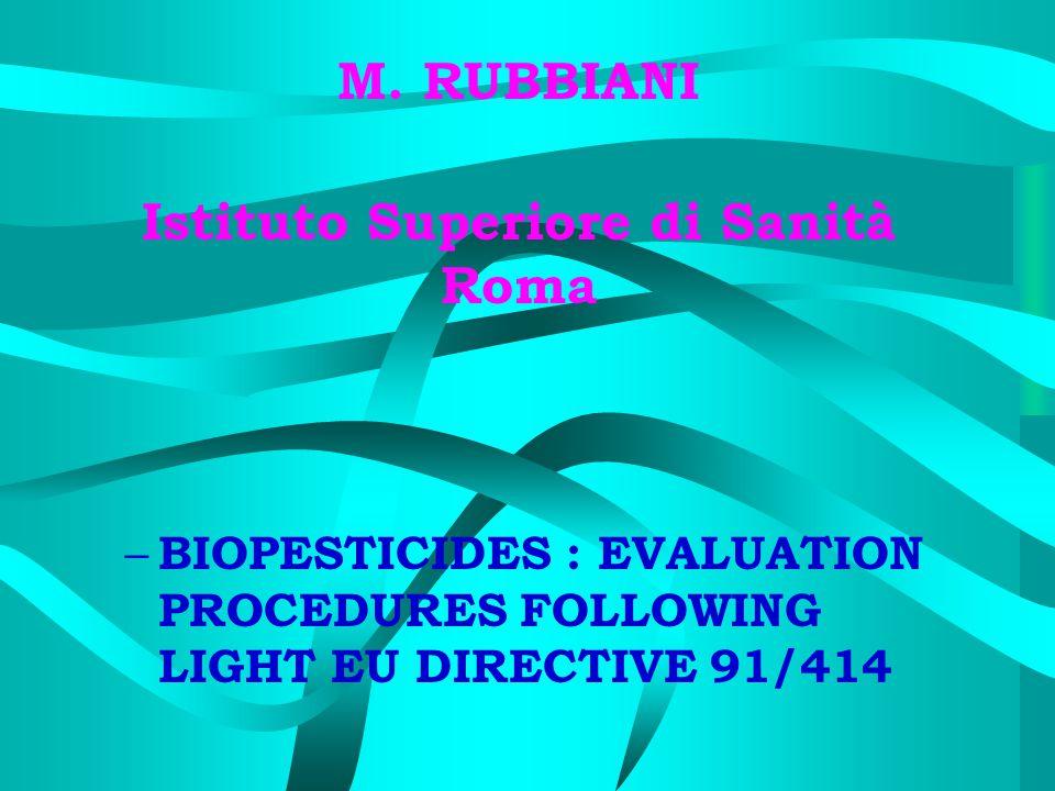 M. RUBBIANI Istituto Superiore di Sanità Roma – BIOPESTICIDES : EVALUATION PROCEDURES FOLLOWING LIGHT EU DIRECTIVE 91/414