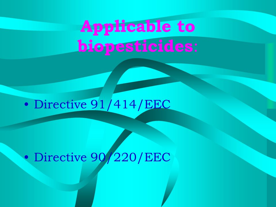 Applicable to biopesticides : Directive 91/414/EEC Directive 90/220/EEC