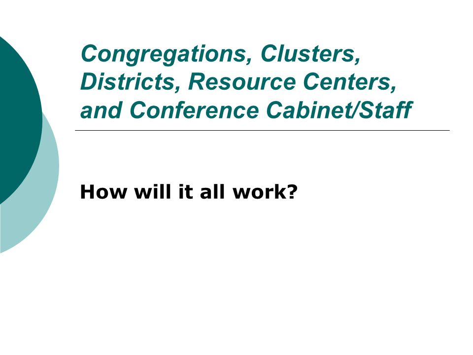 Congregations, Clusters, Districts, Resource Centers, and Conference Cabinet/Staff How will it all work?