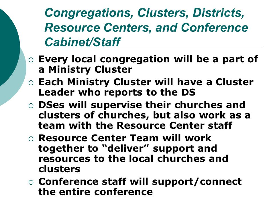 Congregations, Clusters, Districts, Resource Centers, and Conference Cabinet/Staff  Every local congregation will be a part of a Ministry Cluster  E