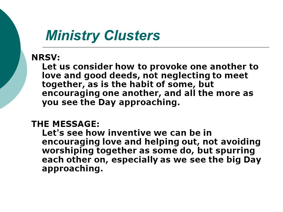Ministry Clusters NRSV: Let us consider how to provoke one another to love and good deeds, not neglecting to meet together, as is the habit of some, but encouraging one another, and all the more as you see the Day approaching.