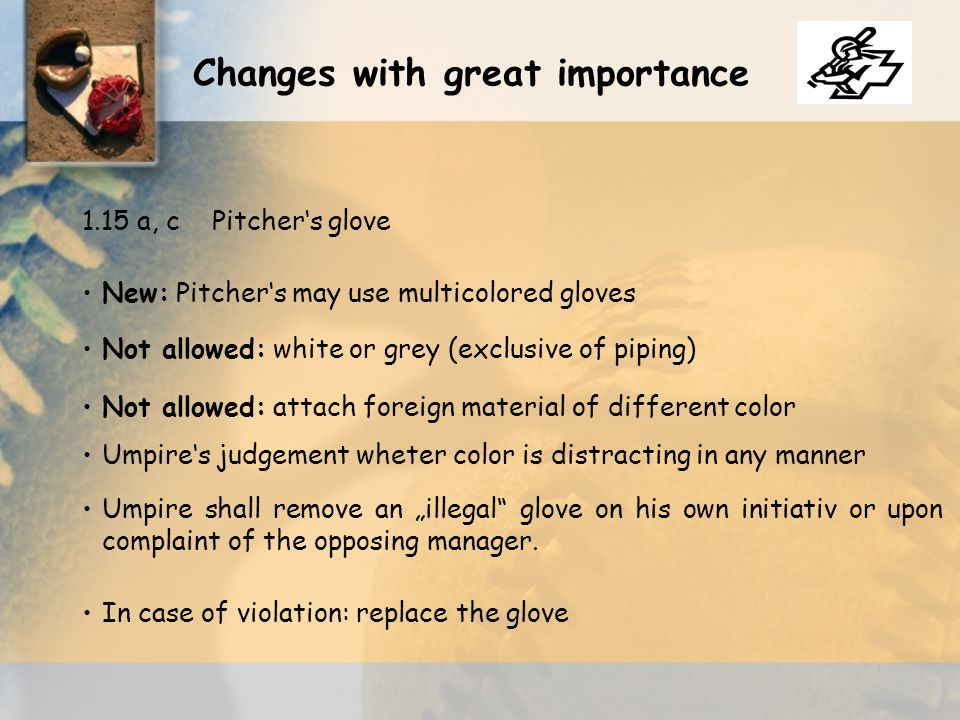 "1.15 a, cPitcher's glove New: Pitcher's may use multicolored gloves Not allowed: white or grey (exclusive of piping) Not allowed: attach foreign material of different color Umpire's judgement wheter color is distracting in any manner Umpire shall remove an ""illegal glove on his own initiativ or upon complaint of the opposing manager."