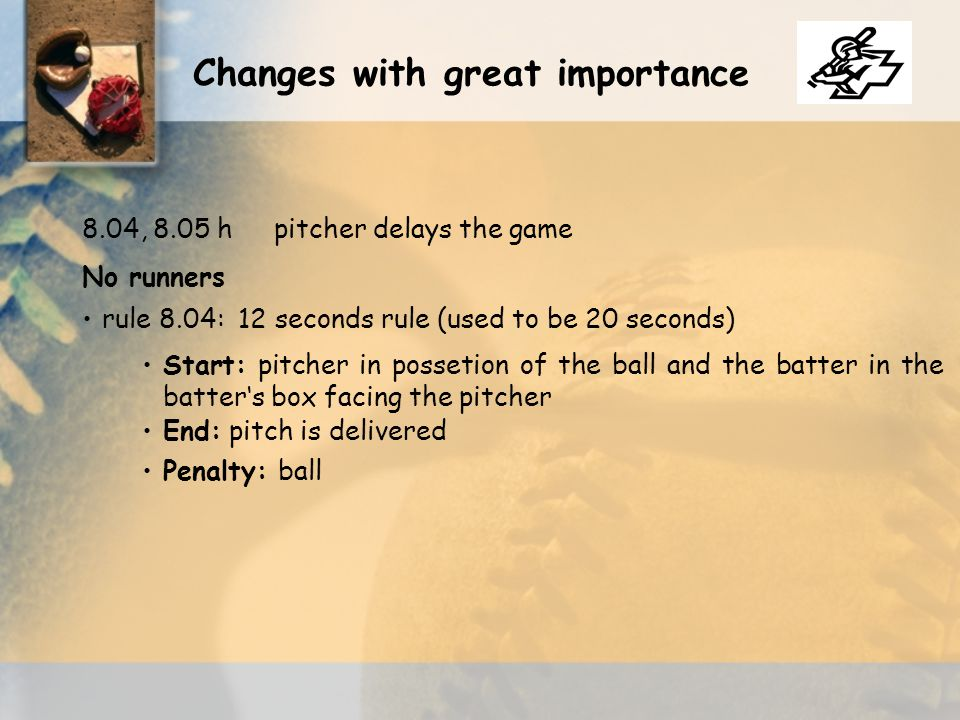 No runners rule 8.04: 12 seconds rule (used to be 20 seconds) 8.04, 8.05 hpitcher delays the game Start: pitcher in possetion of the ball and the batt