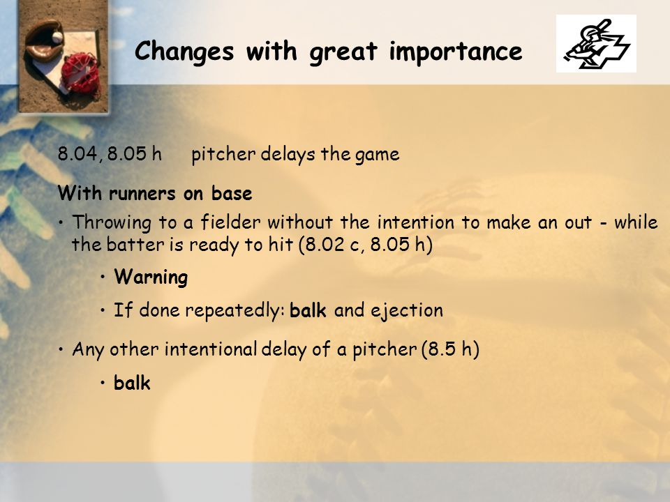 With runners on base Throwing to a fielder without the intention to make an out - while the batter is ready to hit (8.02 c, 8.05 h) Warning If done repeatedly: balk and ejection Any other intentional delay of a pitcher (8.5 h) balk Changes with great importance 8.04, 8.05 hpitcher delays the game