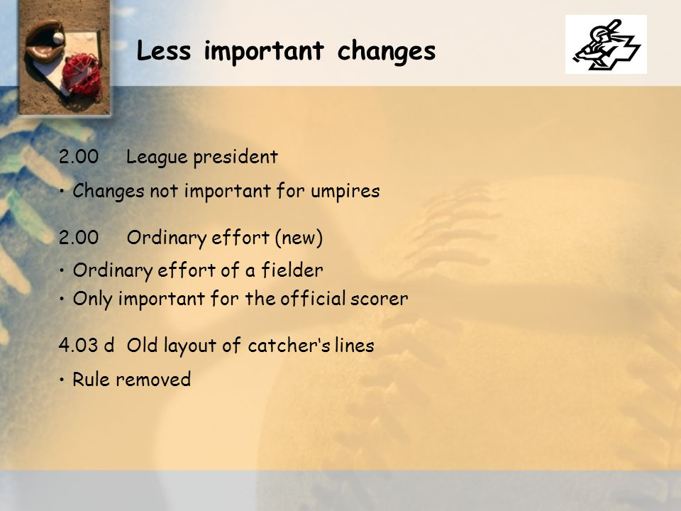 Changes not important for umpires 2.00League president 2.00Ordinary effort (new) 4.03 dOld layout of catcher's lines Ordinary effort of a fielder Only